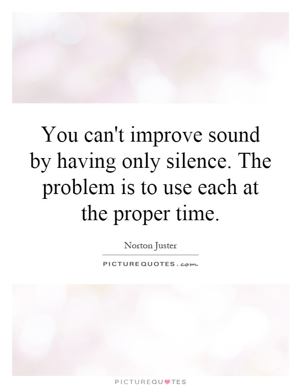 You can't improve sound by having only silence. The problem is to use each at the proper time Picture Quote #1