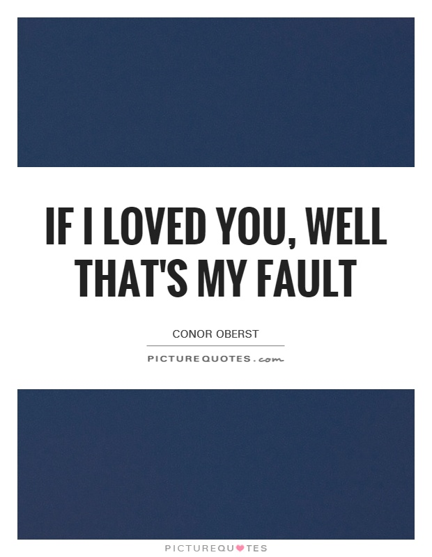 If I loved you, well that's my fault Picture Quote #1