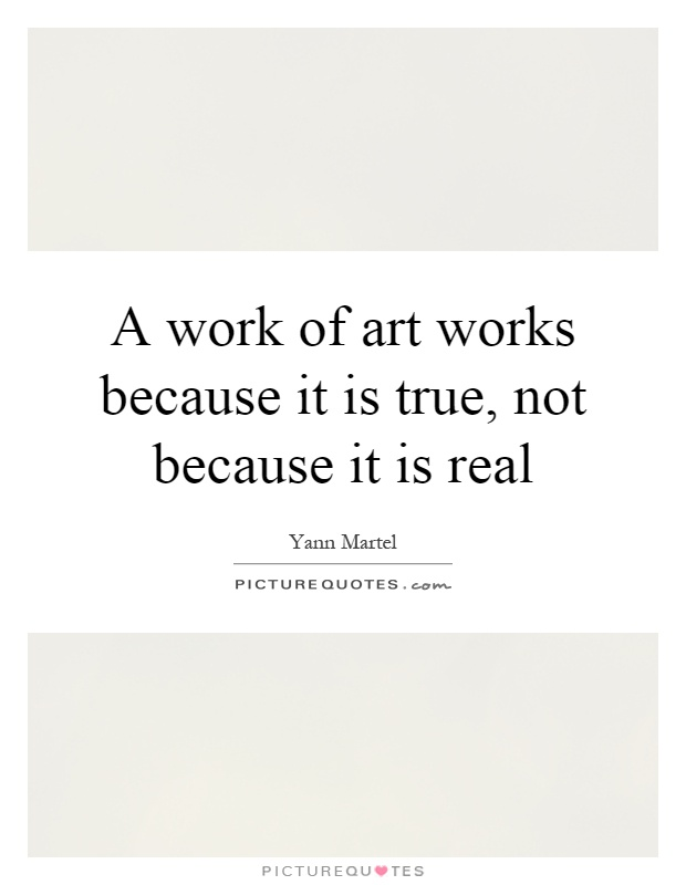 A work of art works because it is true, not because it is real Picture Quote #1