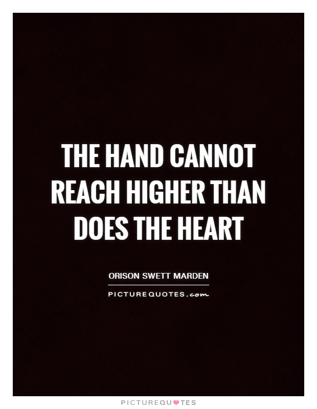 The hand cannot reach higher than does the heart Picture Quote #1