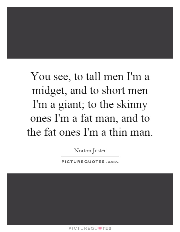 You see, to tall men I'm a midget, and to short men I'm a giant; to the skinny ones I'm a fat man, and to the fat ones I'm a thin man Picture Quote #1