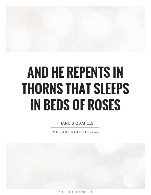 And he repents in thorns that sleeps in beds of roses Picture Quote #1