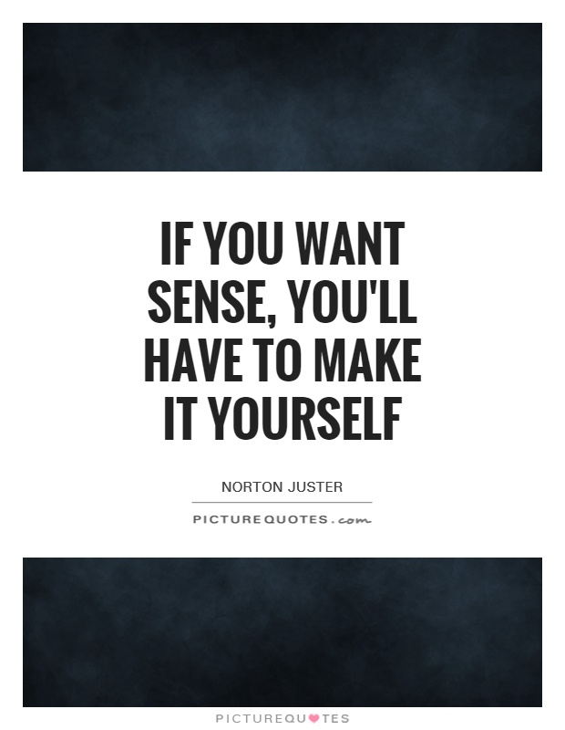 If you want sense youll have to make it yourself picture quotes if you want sense youll have to make it yourself picture quote solutioingenieria