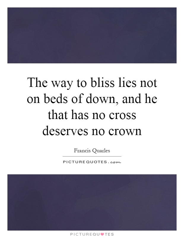 The way to bliss lies not on beds of down, and he that has no cross deserves no crown Picture Quote #1