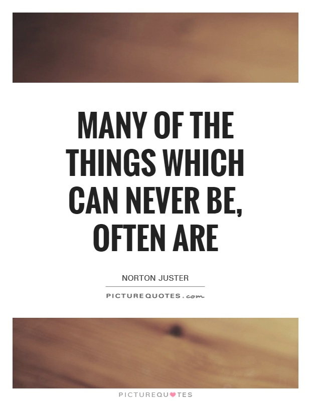 Many of the things which can never be, often are Picture Quote #1