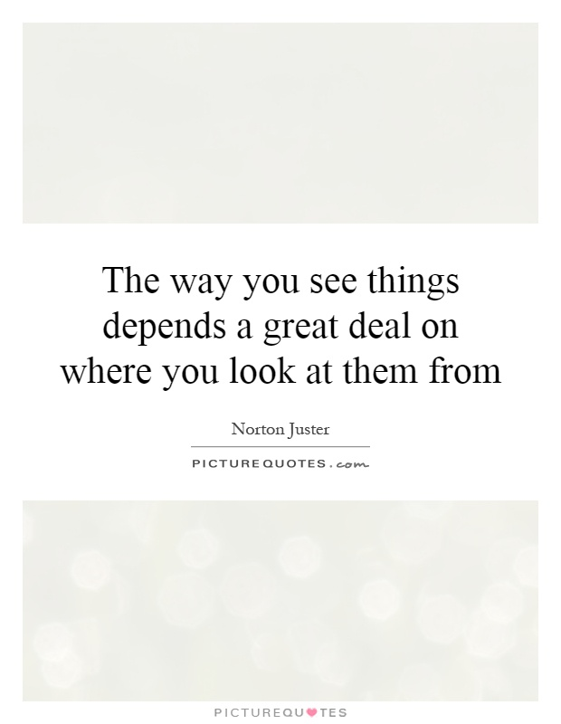 The way you see things depends a great deal on where you look at them from Picture Quote #1