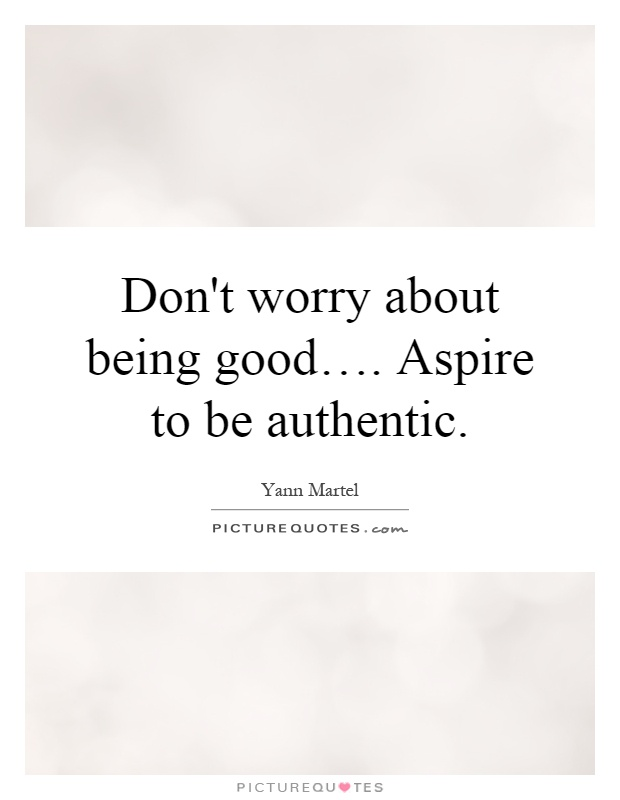 Donu0027t Worry About Being Goodu2026. Aspire To Be Authentic Picture Quote #