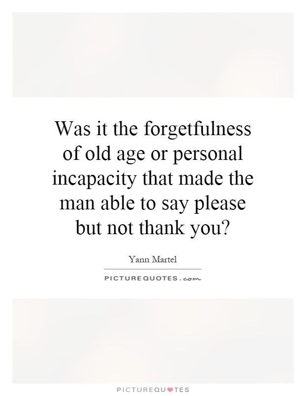 Was it the forgetfulness of old age or personal incapacity that made the man able to say please but not thank you? Picture Quote #1