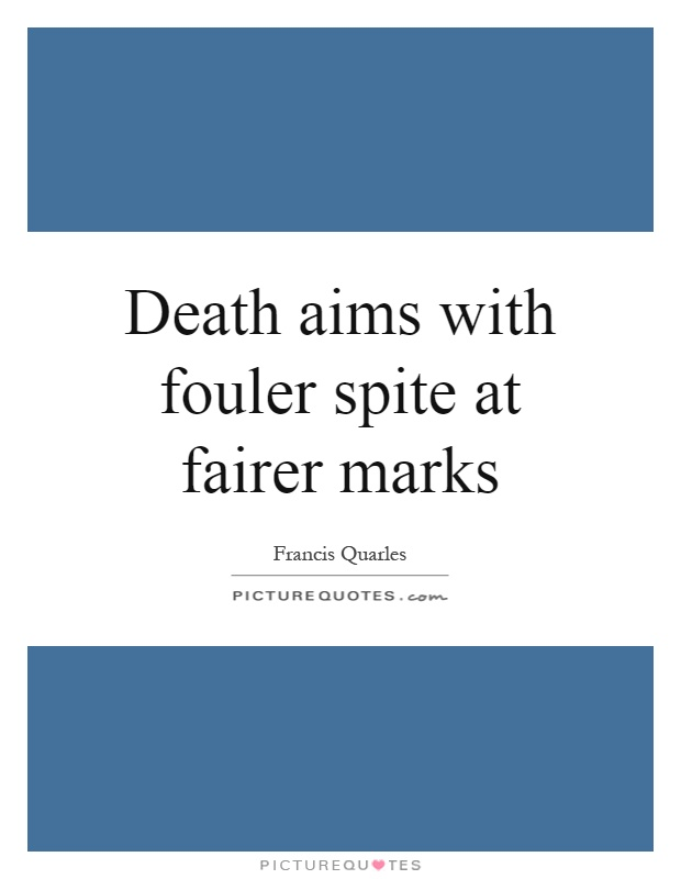 Death aims with fouler spite at fairer marks Picture Quote #1