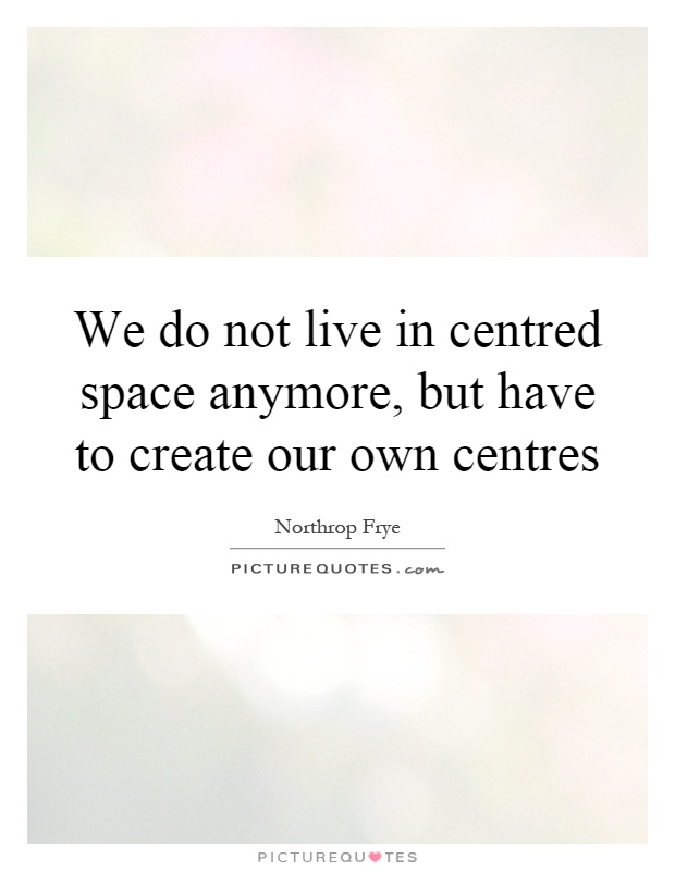 We do not live in centred space anymore, but have to create our own centres Picture Quote #1