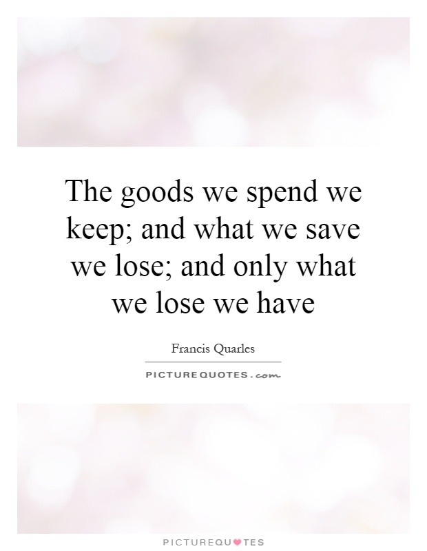 The goods we spend we keep; and what we save we lose; and only what we lose we have Picture Quote #1
