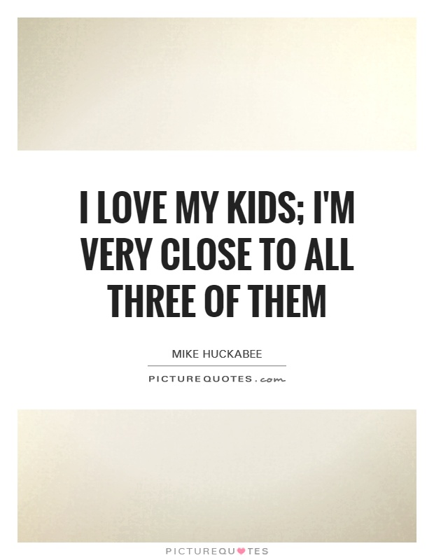 I love my kids; I'm very close to all three of them Picture Quote #1