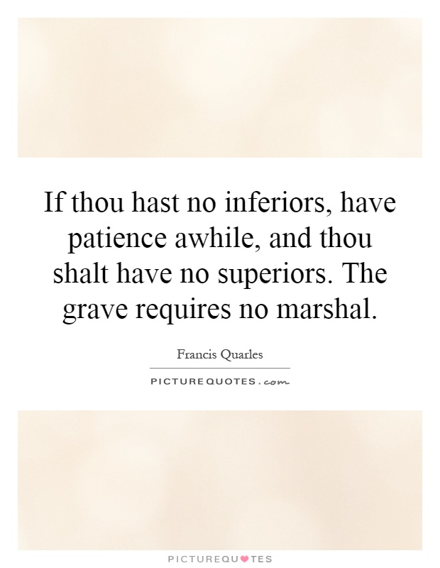 If thou hast no inferiors, have patience awhile, and thou shalt have no superiors. The grave requires no marshal Picture Quote #1