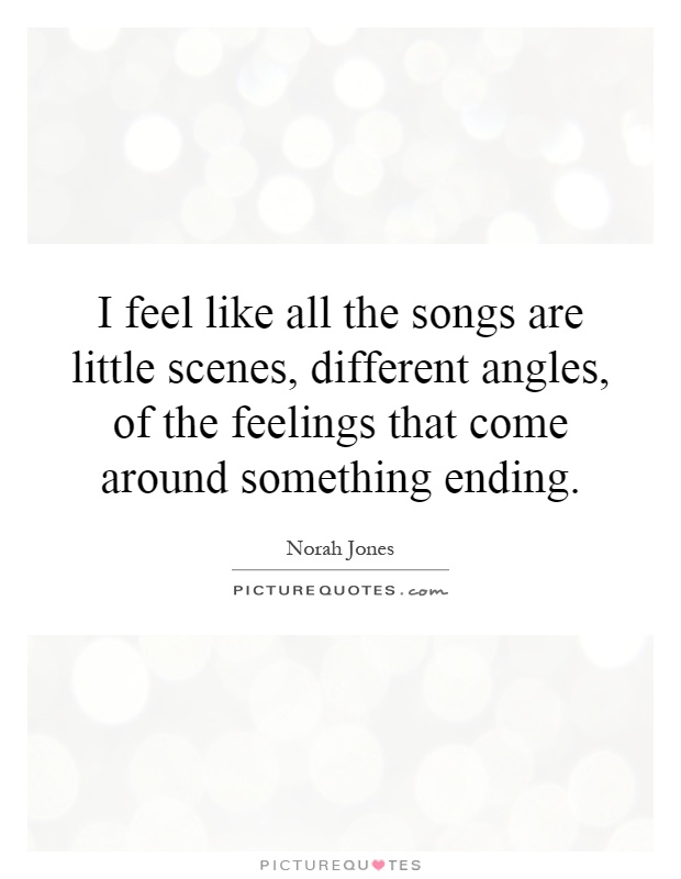 I feel like all the songs are little scenes, different angles, of the feelings that come around something ending Picture Quote #1
