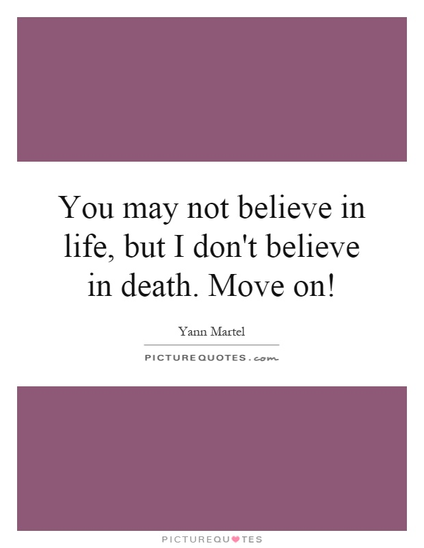 You may not believe in life, but I don't believe in death. Move on! Picture Quote #1