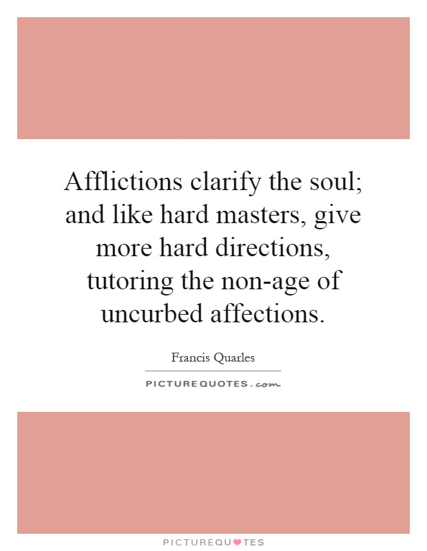 Afflictions clarify the soul; and like hard masters, give more hard directions, tutoring the non-age of uncurbed affections Picture Quote #1