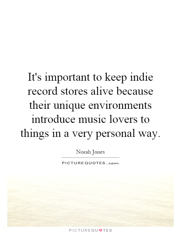 It's important to keep indie record stores alive because their unique environments introduce music lovers to things in a very personal way Picture Quote #1