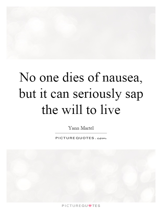 No one dies of nausea, but it can seriously sap the will to live Picture Quote #1