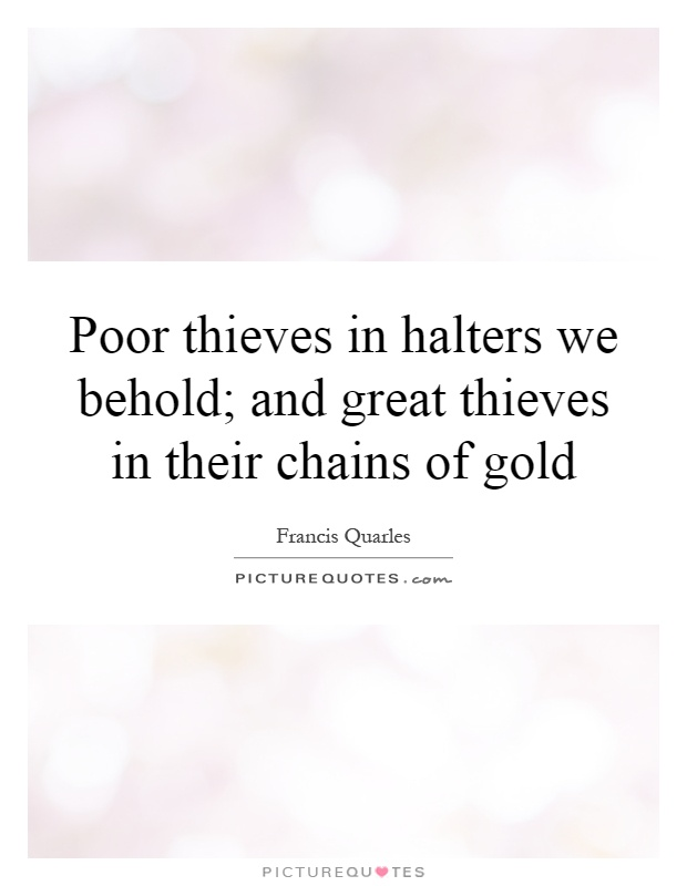 Poor thieves in halters we behold; and great thieves in their chains of gold Picture Quote #1