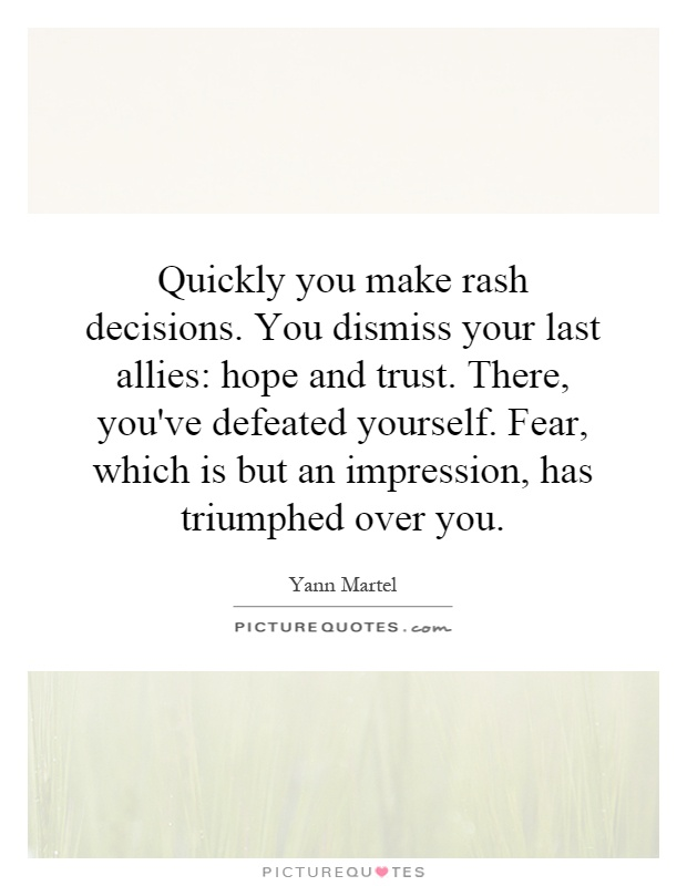 Quickly you make rash decisions. You dismiss your last allies: hope and trust. There, you've defeated yourself. Fear, which is but an impression, has triumphed over you Picture Quote #1