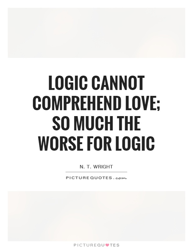 Logic cannot comprehend love; so much the worse for logic Picture Quote #1