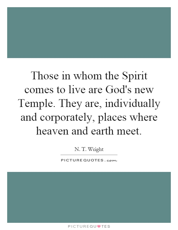 Those in whom the Spirit comes to live are God's new Temple. They are, individually and corporately, places where heaven and earth meet Picture Quote #1