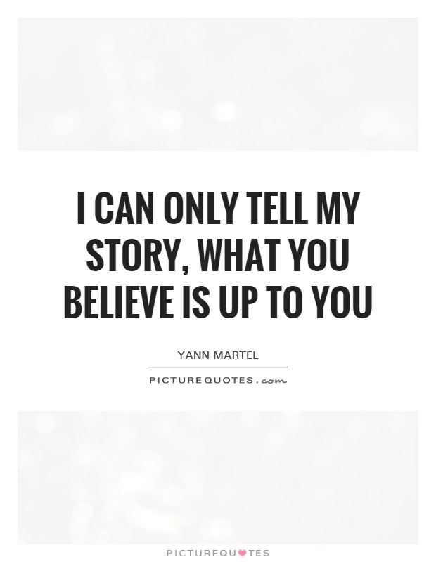 I can only tell my story, what you believe is up to you Picture Quote #1