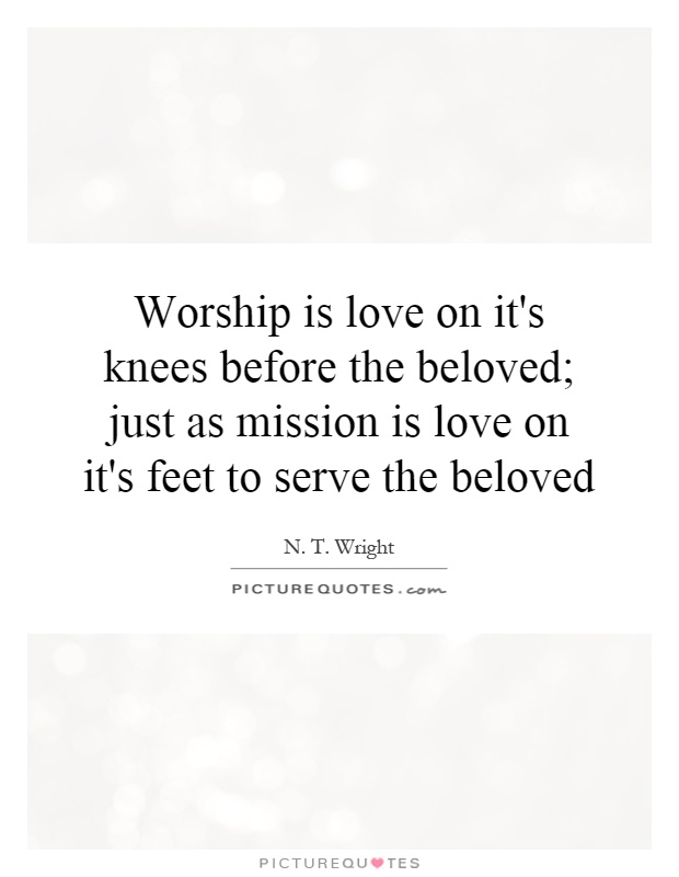 Worship is love on it's knees before the beloved; just as mission is love on it's feet to serve the beloved Picture Quote #1