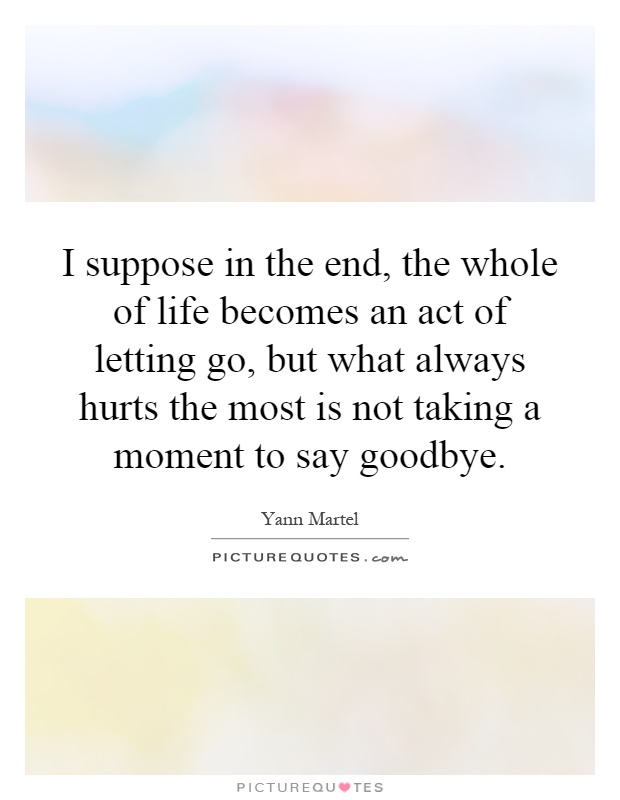 I suppose in the end, the whole of life becomes an act of letting go, but what always hurts the most is not taking a moment to say goodbye Picture Quote #1