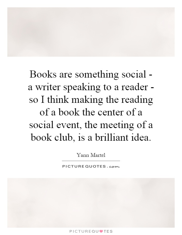 Books are something social - a writer speaking to a reader - so I think making the reading of a book the center of a social event, the meeting of a book club, is a brilliant idea Picture Quote #1