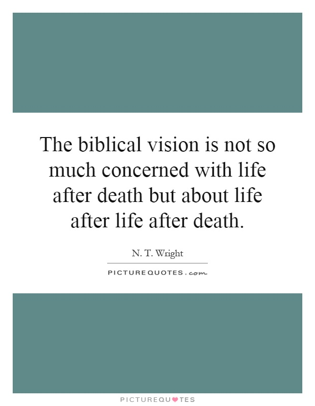 The biblical vision is not so much concerned with life after death but about life after life after death Picture Quote #1