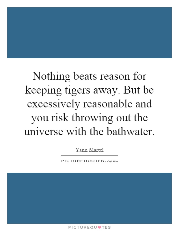 Nothing beats reason for keeping tigers away. But be excessively reasonable and you risk throwing out the universe with the bathwater Picture Quote #1