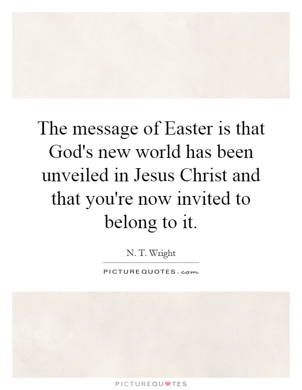 The message of Easter is that God's new world has been unveiled in Jesus Christ and that you're now invited to belong to it Picture Quote #1