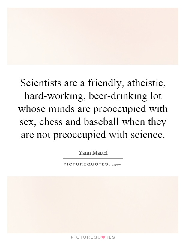 Scientists are a friendly, atheistic, hard-working, beer-drinking lot whose minds are preoccupied with sex, chess and baseball when they are not preoccupied with science Picture Quote #1