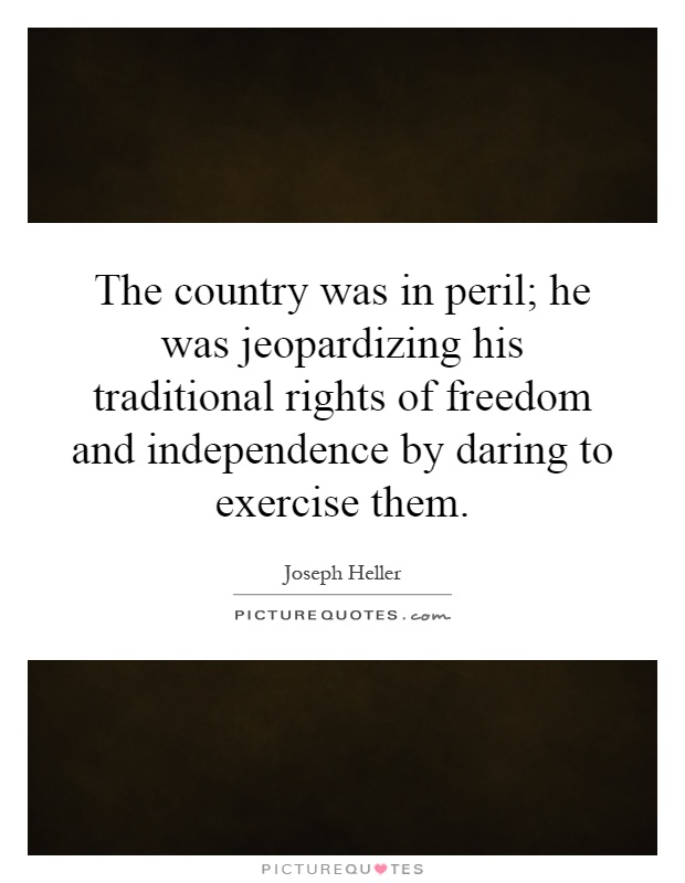 The country was in peril; he was jeopardizing his traditional rights of freedom and independence by daring to exercise them Picture Quote #1