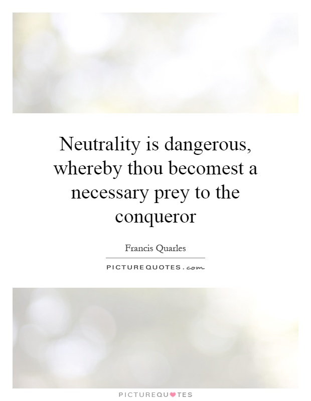 Neutrality is dangerous, whereby thou becomest a necessary prey to the conqueror Picture Quote #1