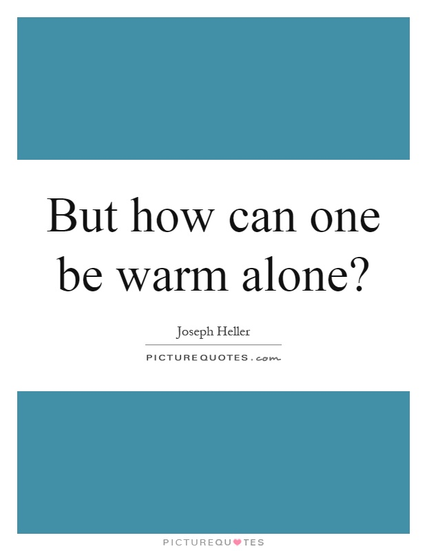 But how can one be warm alone? Picture Quote #1