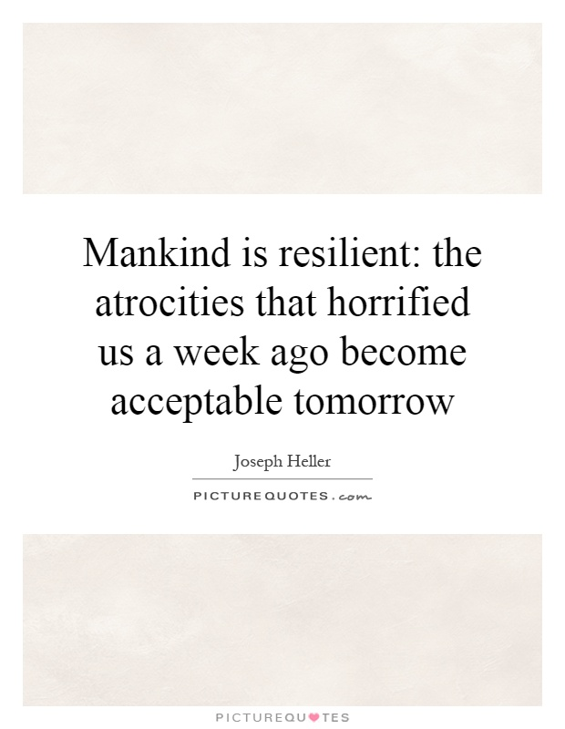 Mankind is resilient: the atrocities that horrified us a week ago become acceptable tomorrow Picture Quote #1