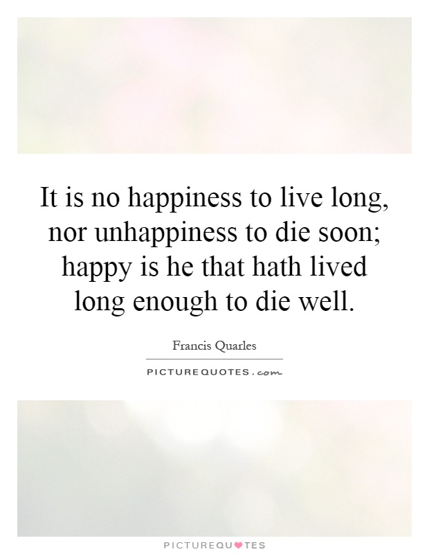 It is no happiness to live long, nor unhappiness to die soon; happy is he that hath lived long enough to die well Picture Quote #1