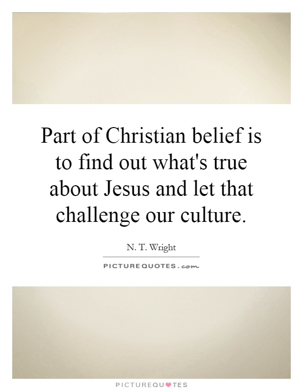 Part of Christian belief is to find out what's true about Jesus and let that challenge our culture Picture Quote #1