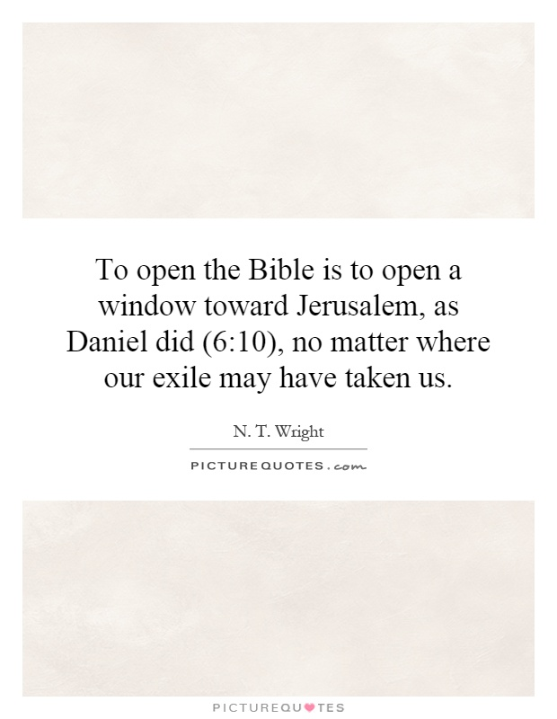 To open the Bible is to open a window toward Jerusalem, as Daniel did (6:10), no matter where our exile may have taken us Picture Quote #1