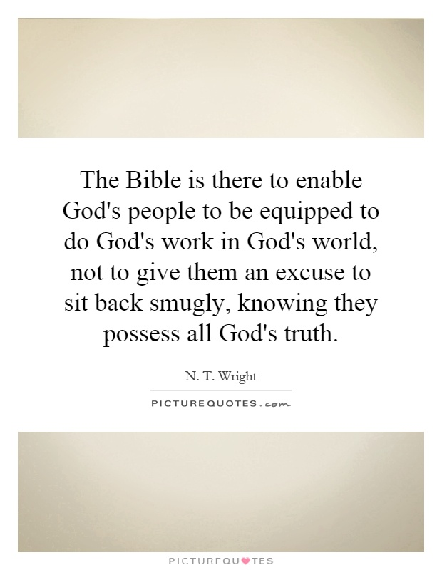 The Bible is there to enable God's people to be equipped to do God's work in God's world, not to give them an excuse to sit back smugly, knowing they possess all God's truth Picture Quote #1
