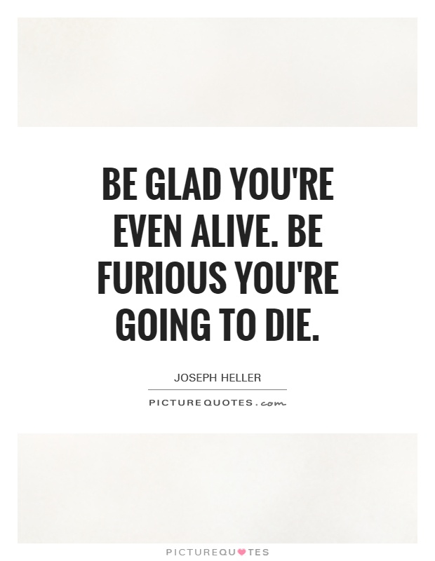 Be glad you're even alive. Be furious you're going to die Picture Quote #1