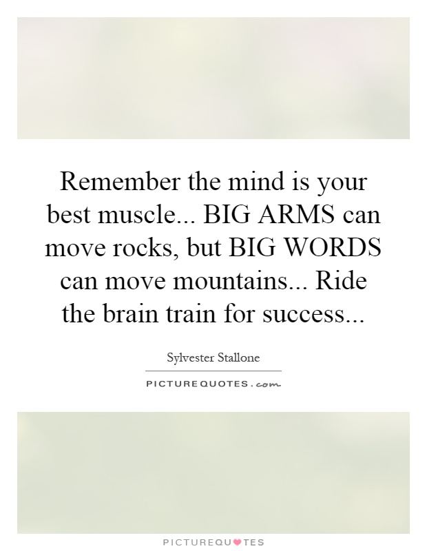 Remember the mind is your best muscle... BIG ARMS can move rocks, but BIG WORDS can move mountains... Ride the brain train for success Picture Quote #1