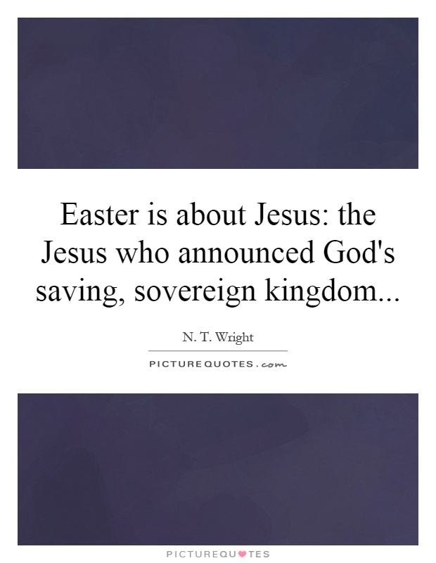 Easter is about Jesus: the Jesus who announced God's saving, sovereign kingdom Picture Quote #1