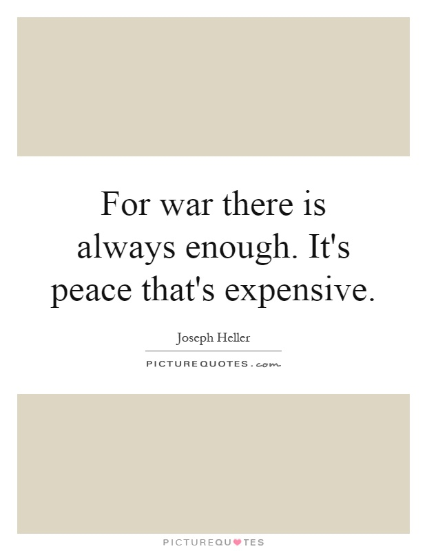 For war there is always enough. It's peace that's expensive Picture Quote #1