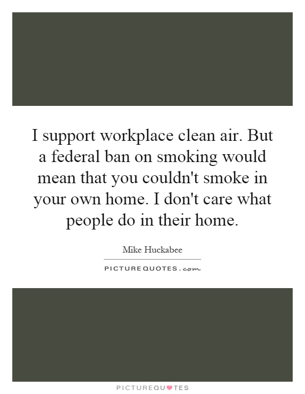 I support workplace clean air. But a federal ban on smoking would mean that you couldn't smoke in your own home. I don't care what people do in their home Picture Quote #1
