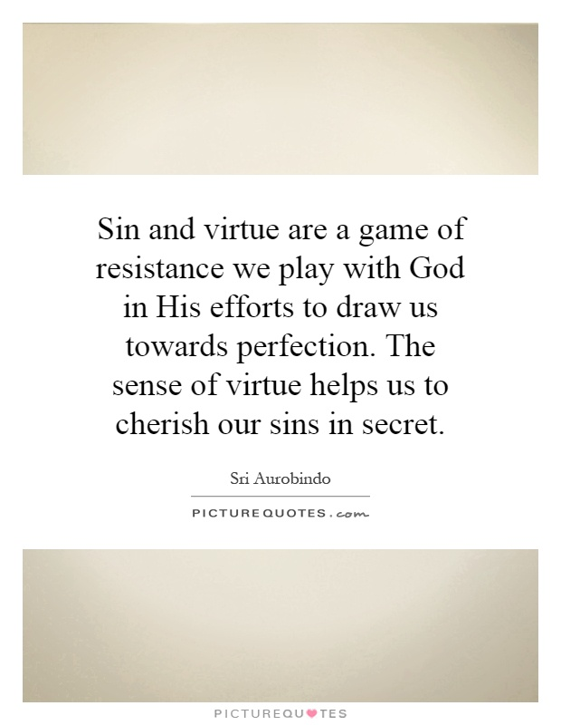 Sin and virtue are a game of resistance we play with God in His efforts to draw us towards perfection. The sense of virtue helps us to cherish our sins in secret Picture Quote #1