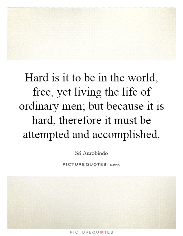 Hard is it to be in the world, free, yet living the life of ordinary men; but because it is hard, therefore it must be attempted and accomplished Picture Quote #1