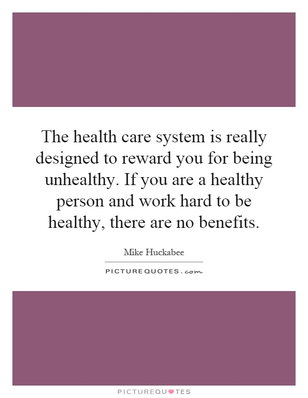 The health care system is really designed to reward you for being unhealthy. If you are a healthy person and work hard to be healthy, there are no benefits Picture Quote #1